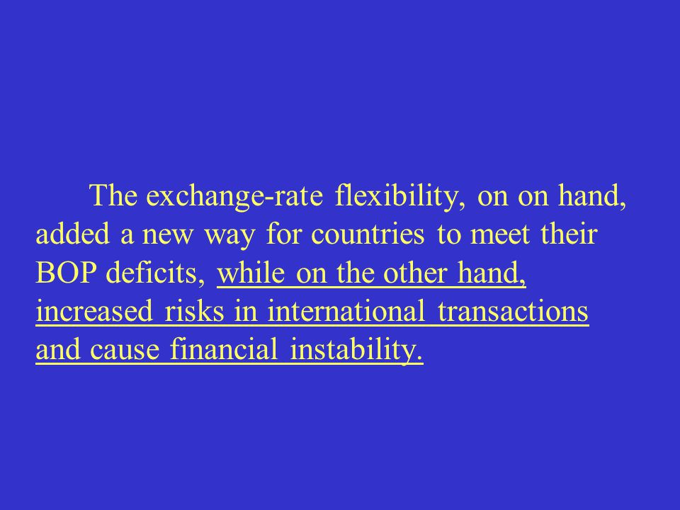 The exchange-rate flexibility, on on hand, added a new way for countries to meet their BOP deficits, while on the other hand, increased risks in international transactions and cause financial instability.