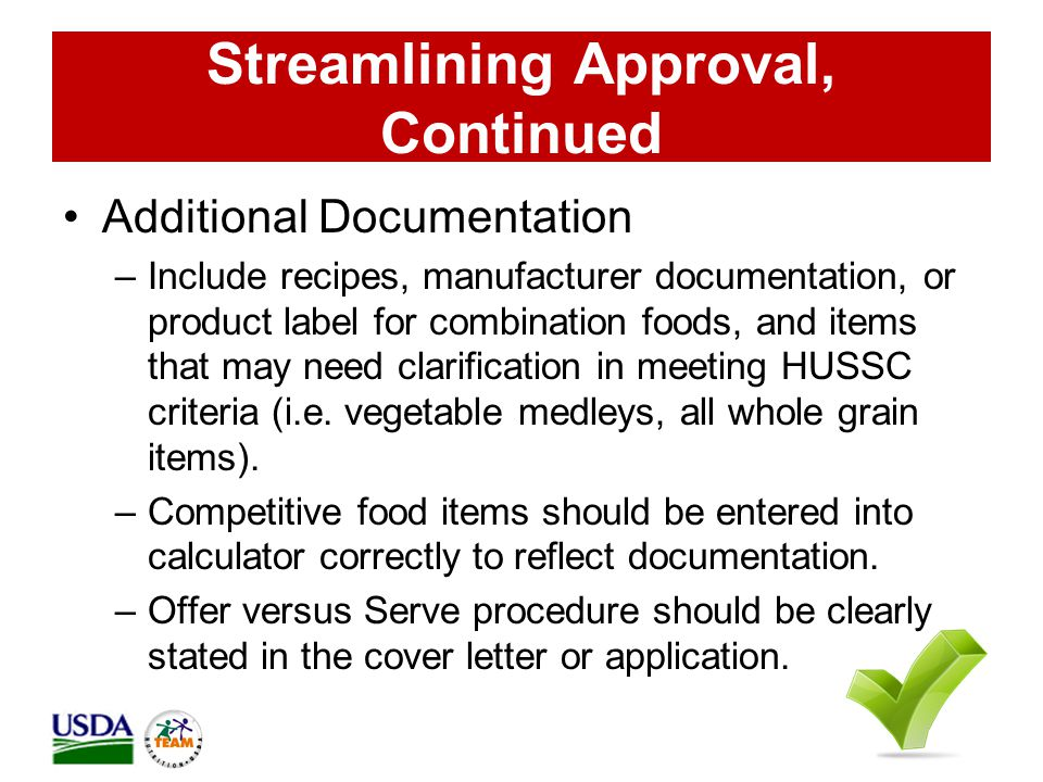 Streamlining Approval, Continued Additional Documentation –Include recipes, manufacturer documentation, or product label for combination foods, and items that may need clarification in meeting HUSSC criteria (i.e.