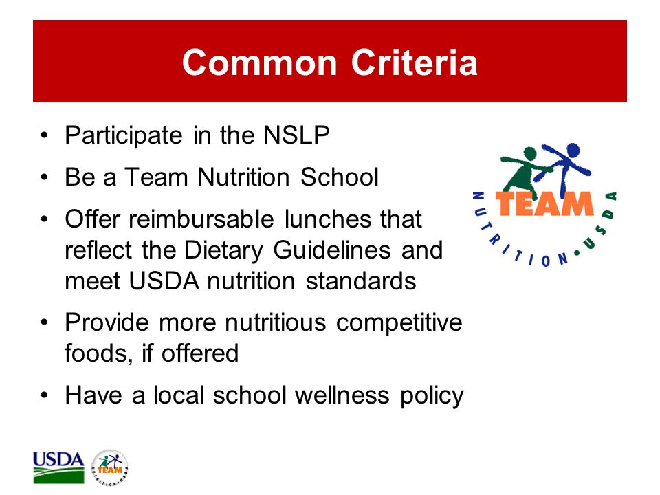 Common Criteria Participate in the NSLP Be a Team Nutrition School Offer reimbursable lunches that reflect the Dietary Guidelines and meet USDA nutrition standards Provide more nutritious competitive foods, if offered Have a local school wellness policy