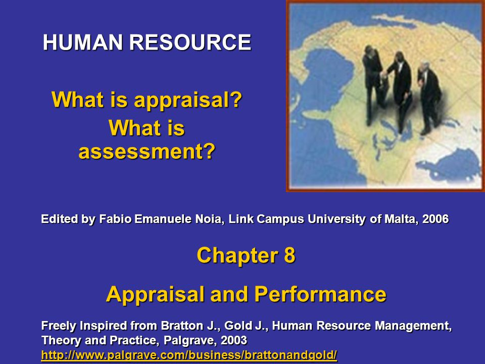 HUMAN RESOURCE What is appraisal? What is assessment? Freely Inspired from Bratton J., Gold J., Human Resource Management, Theory and Practice, Palgra