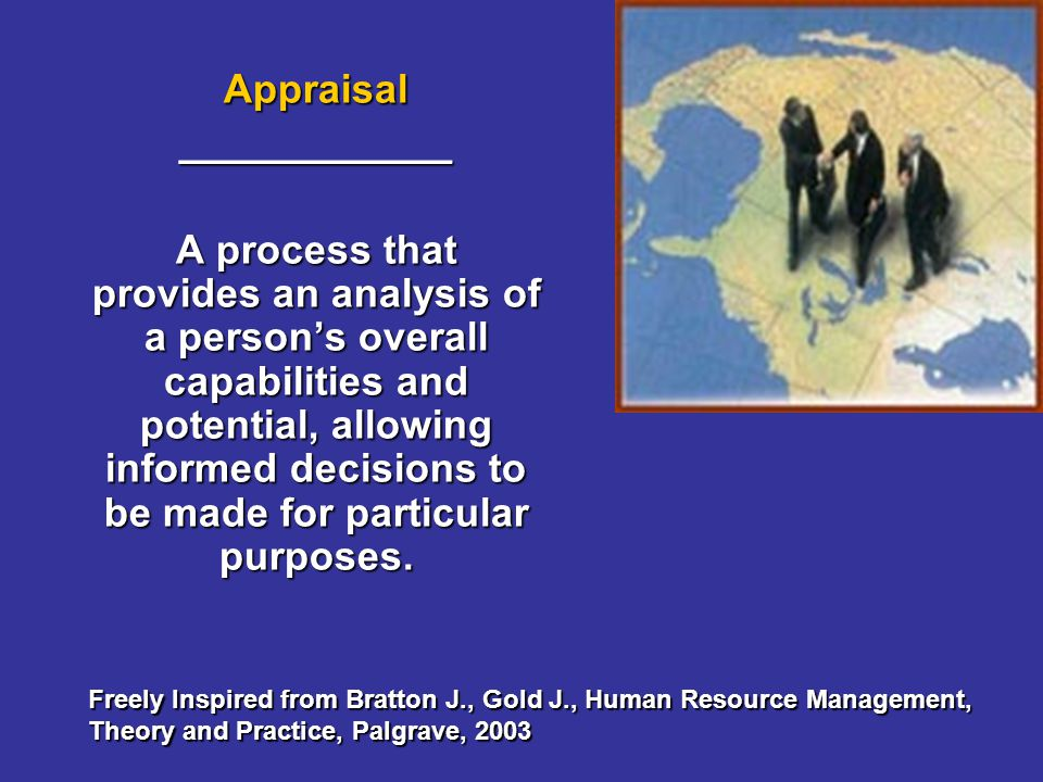 Forms of appraisal Top DownTop Down UpwardUpward Peer to PeerPeer to Peer 360°360° SelfSelf Freely Inspired from Bratton J., Gold J., Human Resource Management, Theory and Practice, Palgrave, 2003