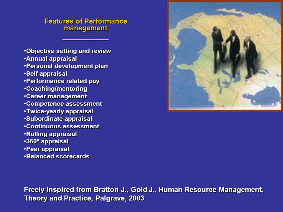 Features of Performance management ____________ Objective setting and reviewObjective setting and review Annual appraisalAnnual appraisal Personal development planPersonal development plan Self appraisalSelf appraisal Performance related payPerformance related pay Coaching/mentoringCoaching/mentoring Career managementCareer management Competence assessmentCompetence assessment Twice-yearly appraisalTwice-yearly appraisal Subordinate appraisalSubordinate appraisal Continuous assessmentContinuous assessment Rolling appraisalRolling appraisal 360° appraisal360° appraisal Peer appraisalPeer appraisal Balanced scorecardsBalanced scorecards Freely Inspired from Bratton J., Gold J., Human Resource Management, Theory and Practice, Palgrave, 2003