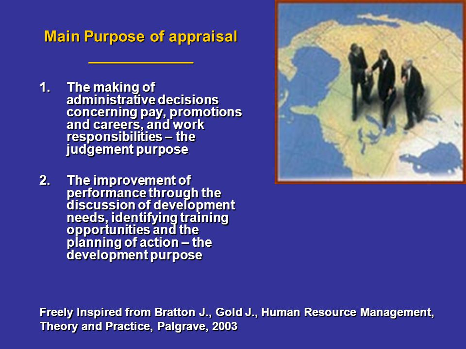 Main Purpose of appraisal ____________ 1.The making of administrative decisions concerning pay, promotions and careers, and work responsibilities – the judgement purpose 2.