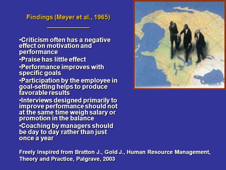 Findings (Meyer et al., 1965) ____________ Criticism often has a negative effect on motivation and performanceCriticism often has a negative effect on motivation and performance Praise has little effectPraise has little effect Performance improves with specific goalsPerformance improves with specific goals Participation by the employee in goal-setting helps to produce favorable resultsParticipation by the employee in goal-setting helps to produce favorable results Interviews designed primarily to improve performance should not at the same time weigh salary or promotion in the balanceInterviews designed primarily to improve performance should not at the same time weigh salary or promotion in the balance Coaching by managers should be day to day rather than just once a yearCoaching by managers should be day to day rather than just once a year Freely Inspired from Bratton J., Gold J., Human Resource Management, Theory and Practice, Palgrave, 2003