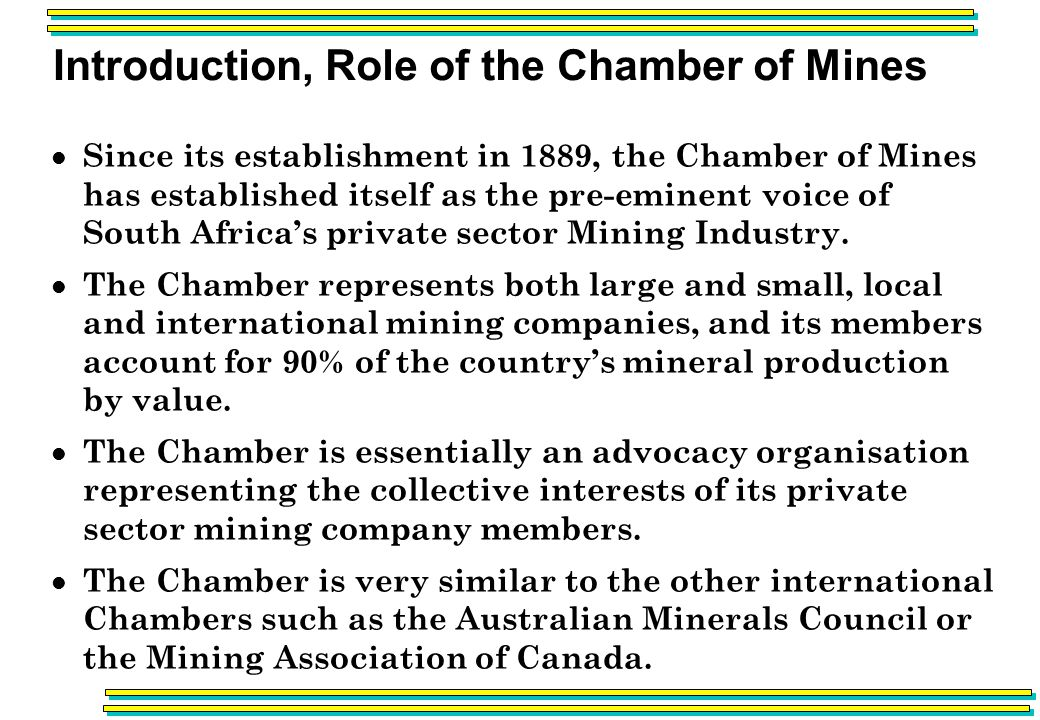 Introduction, Role of the Chamber of Mines Since its establishment in 1889, the Chamber of Mines has established itself as the pre-eminent voice of South Africas private sector Mining Industry.