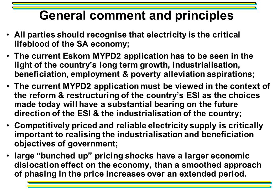 General comment and principles All parties should recognise that electricity is the critical lifeblood of the SA economy; The current Eskom MYPD2 application has to be seen in the light of the countrys long term growth, industrialisation, beneficiation, employment & poverty alleviation aspirations; The current MYPD2 application must be viewed in the context of the reform & restructuring of the countrys ESI as the choices made today will have a substantial bearing on the future direction of the ESI & the industrialisation of the country; Competitively priced and reliable electricity supply is critically important to realising the industrialisation and beneficiation objectives of government; large bunched up pricing shocks have a larger economic dislocation effect on the economy, than a smoothed approach of phasing in the price increases over an extended period.