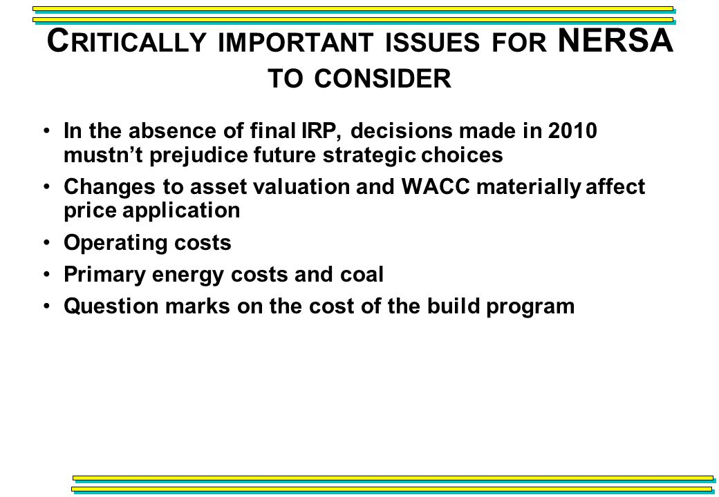 C RITICALLY IMPORTANT ISSUES FOR NERSA TO CONSIDER In the absence of final IRP, decisions made in 2010 mustnt prejudice future strategic choices Changes to asset valuation and WACC materially affect price application Operating costs Primary energy costs and coal Question marks on the cost of the build program
