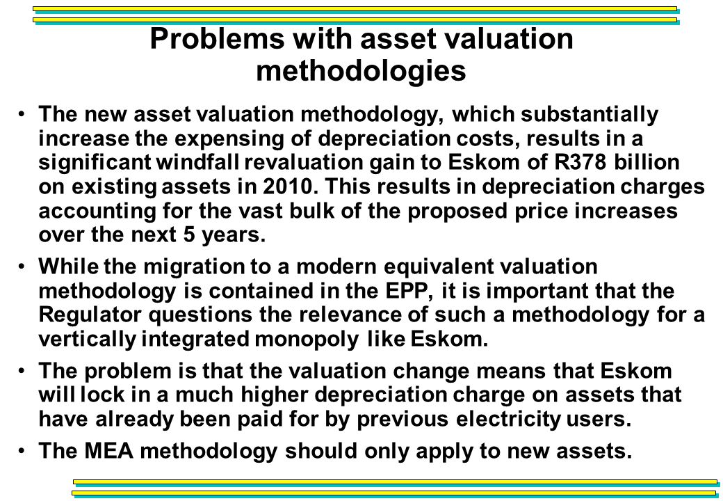 Problems with asset valuation methodologies The new asset valuation methodology, which substantially increase the expensing of depreciation costs, results in a significant windfall revaluation gain to Eskom of R378 billion on existing assets in 2010.
