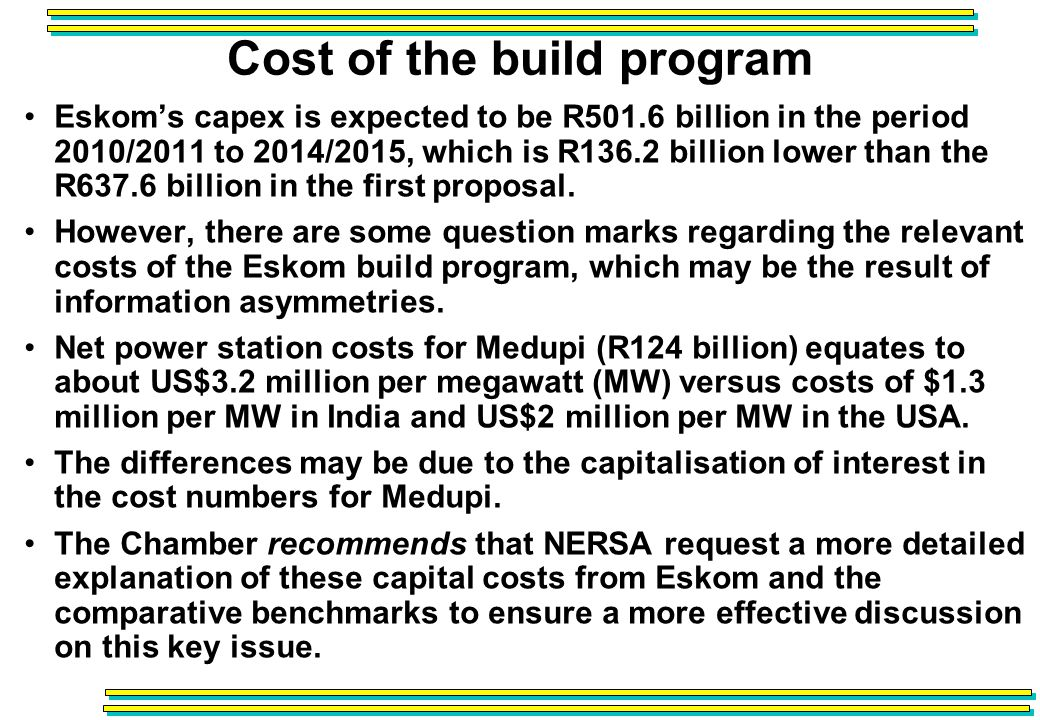 Cost of the build program Eskoms capex is expected to be R501.6 billion in the period 2010/2011 to 2014/2015, which is R136.2 billion lower than the R637.6 billion in the first proposal.