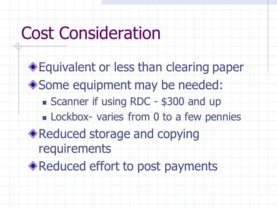 Cost Consideration Equivalent or less than clearing paper Some equipment may be needed: Scanner if using RDC - $300 and up Lockbox- varies from 0 to a few pennies Reduced storage and copying requirements Reduced effort to post payments