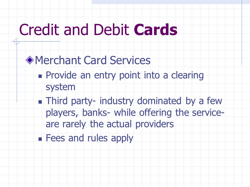 Credit and Debit Cards Merchant Card Services Provide an entry point into a clearing system Third party- industry dominated by a few players, banks- while offering the service- are rarely the actual providers Fees and rules apply