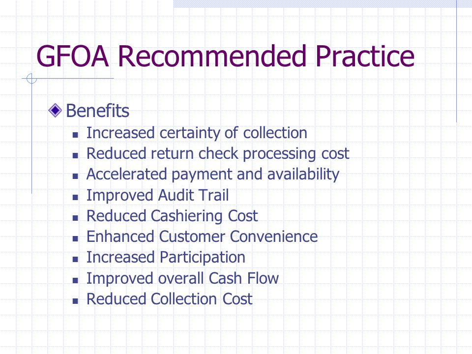 GFOA Recommended Practice Benefits Increased certainty of collection Reduced return check processing cost Accelerated payment and availability Improved Audit Trail Reduced Cashiering Cost Enhanced Customer Convenience Increased Participation Improved overall Cash Flow Reduced Collection Cost