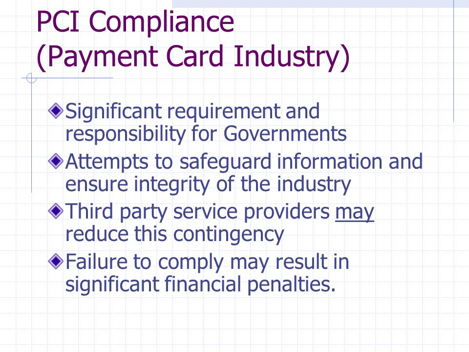 PCI Compliance (Payment Card Industry) Significant requirement and responsibility for Governments Attempts to safeguard information and ensure integrity of the industry Third party service providers may reduce this contingency Failure to comply may result in significant financial penalties.