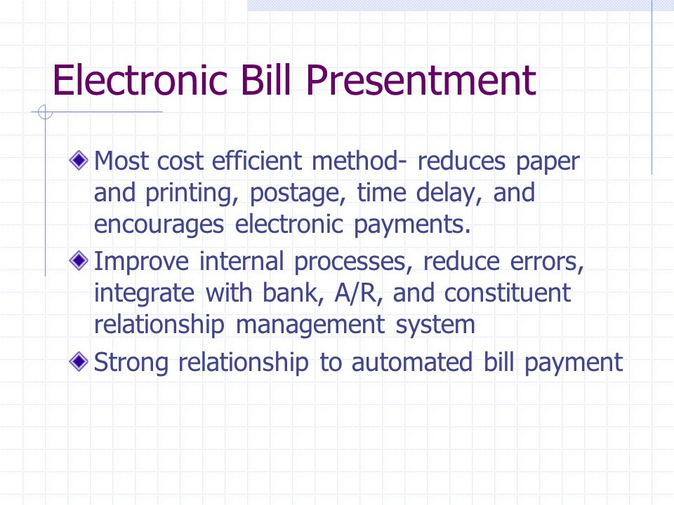 Electronic Bill Presentment Most cost efficient method- reduces paper and printing, postage, time delay, and encourages electronic payments.
