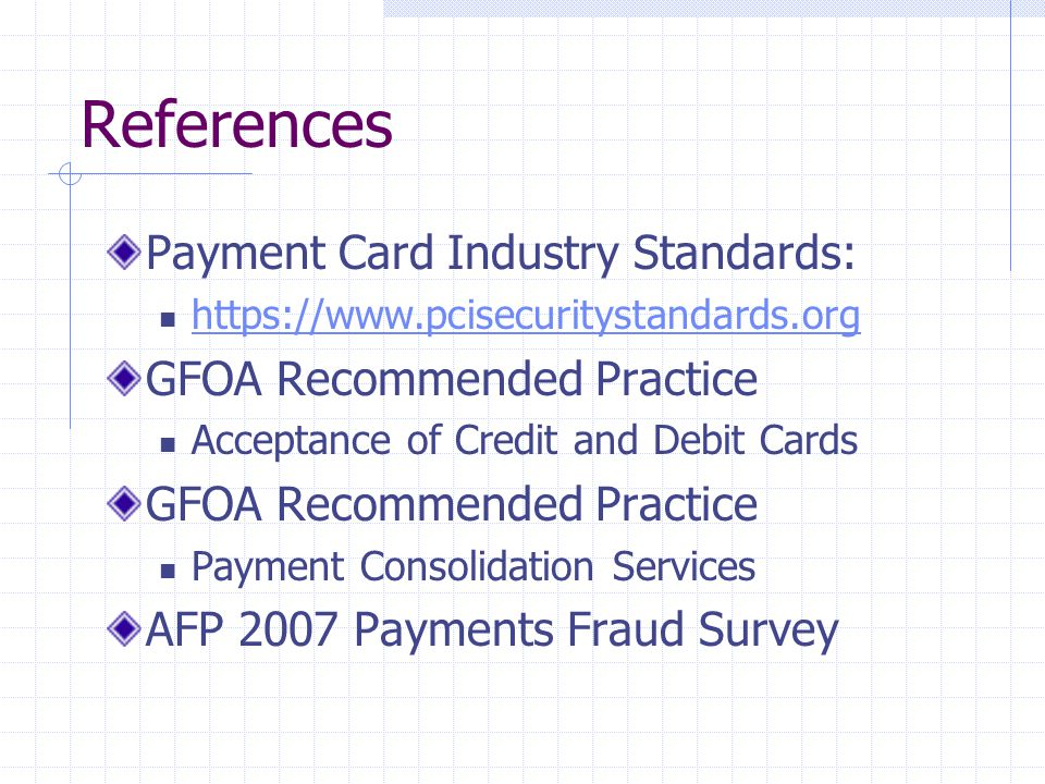 References Payment Card Industry Standards:   GFOA Recommended Practice Acceptance of Credit and Debit Cards GFOA Recommended Practice Payment Consolidation Services AFP 2007 Payments Fraud Survey