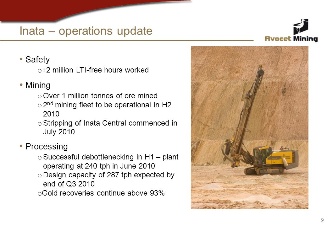 Inata – operations update Safety o +2 million LTI-free hours worked Mining o Over 1 million tonnes of ore mined o 2 nd mining fleet to be operational in H2 2010 o Stripping of Inata Central commenced in July 2010 Processing o Successful debottlenecking in H1 – plant operating at 240 tph in June 2010 o Design capacity of 287 tph expected by end of Q3 2010 o Gold recoveries continue above 93% 9