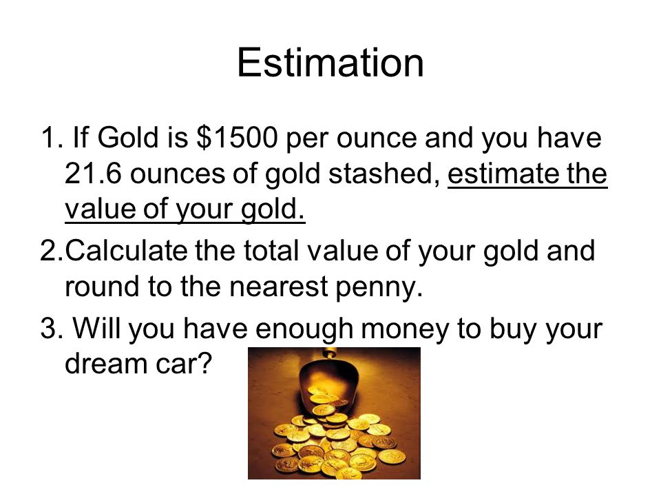 Estimation 1. If Gold is $1500 per ounce and you have 21.6 ounces of gold stashed, estimate the value of your gold. 2.Calculate the total value of you