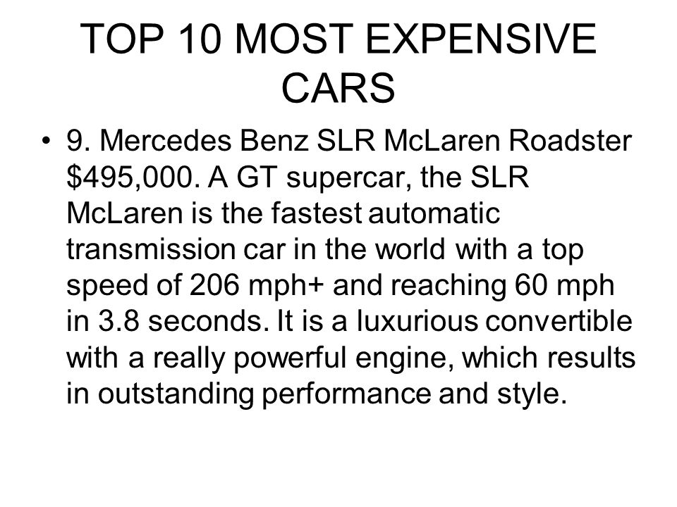 TOP 10 MOST EXPENSIVE CARS 9. Mercedes Benz SLR McLaren Roadster $495,000. A GT supercar, the SLR McLaren is the fastest automatic transmission car in