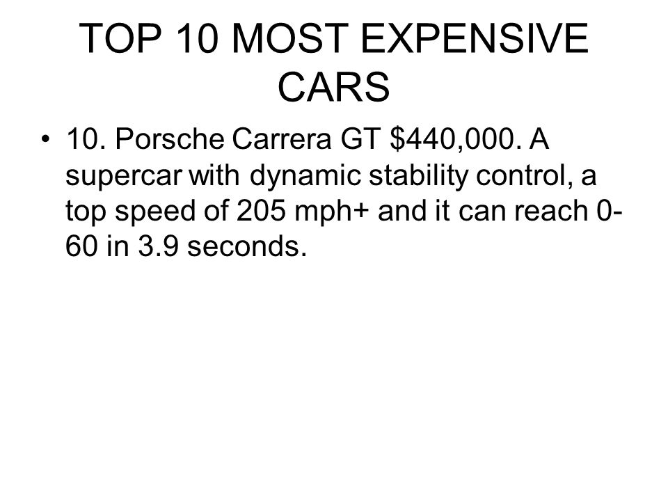 TOP 10 MOST EXPENSIVE CARS 10. Porsche Carrera GT $440,000. A supercar with dynamic stability control, a top speed of 205 mph+ and it can reach 0- 60