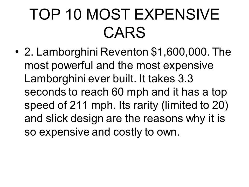 TOP 10 MOST EXPENSIVE CARS 2. Lamborghini Reventon $1,600,000. The most powerful and the most expensive Lamborghini ever built. It takes 3.3 seconds t