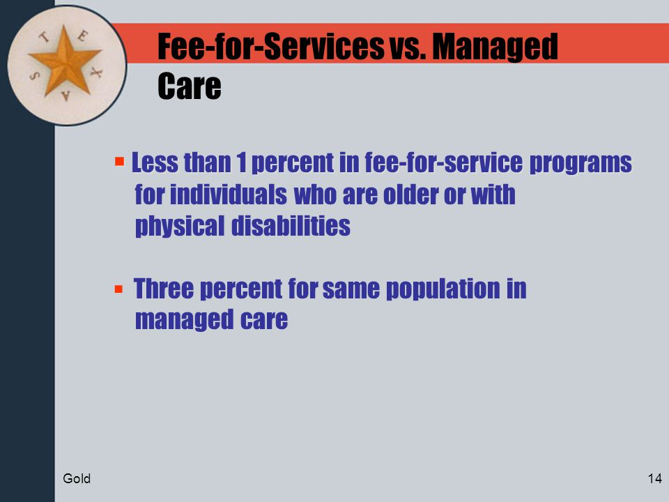 Fee-for-Services vs. Managed Care Less than 1 percent in fee-for-service programs Less than 1 percent in fee-for-service programs for individuals who