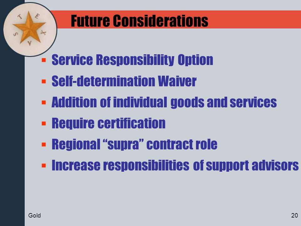 Future Considerations Service Responsibility Option Self-determination Waiver Addition of individual goods and services Require certification Regional