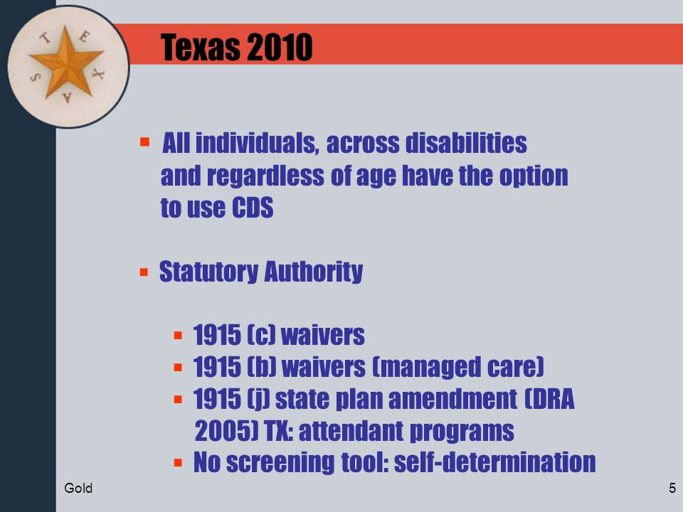 Texas 2010 All individuals, across disabilities and regardless of age have the option to use CDS Statutory Authority 1915 (c) waivers 1915 (b) waivers