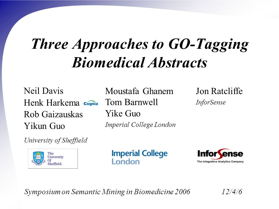 Three Approaches to GO-Tagging Biomedical Abstracts Neil Davis Henk Harkema Rob Gaizauskas Yikun Guo University of Sheffield Jon Ratcliffe InforSense Moustafa Ghanem Tom Barnwell Yike Guo Imperial College London Symposium on Semantic Mining in Biomedicine 200612/4/6