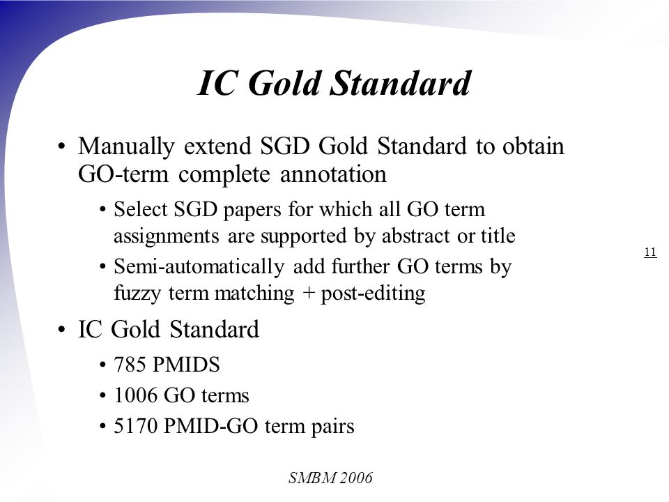 SMBM 2006 11 IC Gold Standard Manually extend SGD Gold Standard to obtain GO-term complete annotation Select SGD papers for which all GO term assignments are supported by abstract or title Semi-automatically add further GO terms by fuzzy term matching + post-editing IC Gold Standard 785 PMIDS 1006 GO terms 5170 PMID-GO term pairs