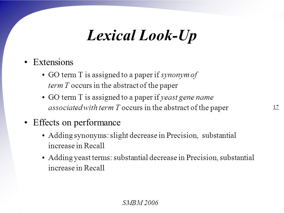 SMBM 2006 17 Lexical Look-Up Extensions GO term T is assigned to a paper if synonym of term T occurs in the abstract of the paper GO term T is assigned to a paper if yeast gene name associated with term T occurs in the abstract of the paper Effects on performance Adding synonyms: slight decrease in Precision, substantial increase in Recall Adding yeast terms: substantial decrease in Precision, substantial increase in Recall