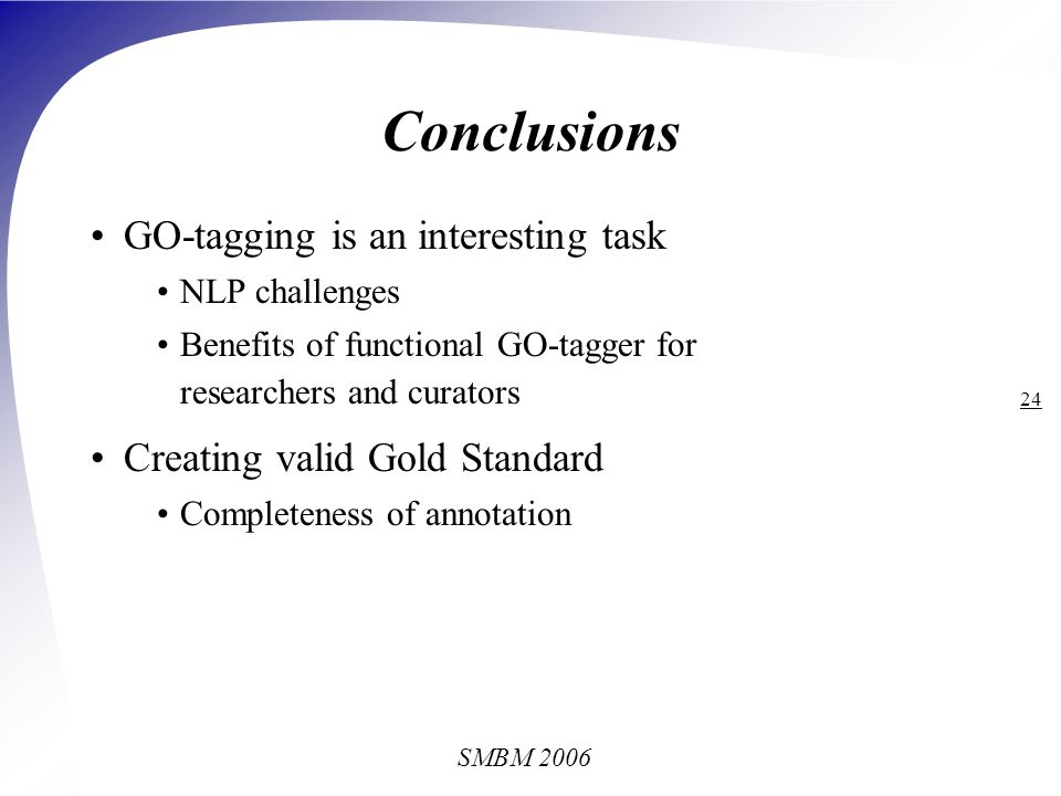 SMBM 2006 24 Conclusions GO-tagging is an interesting task NLP challenges Benefits of functional GO-tagger for researchers and curators Creating valid Gold Standard Completeness of annotation
