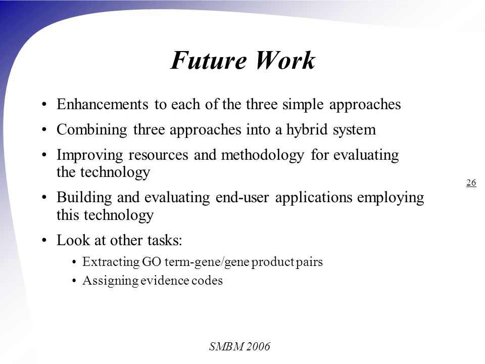 SMBM 2006 26 Future Work Enhancements to each of the three simple approaches Combining three approaches into a hybrid system Improving resources and methodology for evaluating the technology Building and evaluating end-user applications employing this technology Look at other tasks: Extracting GO term-gene/gene product pairs Assigning evidence codes