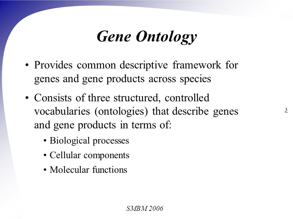 SMBM 2006 3 Gene Ontology Provides common descriptive framework for genes and gene products across species Consists of three structured, controlled vocabularies (ontologies) that describe genes and gene products in terms of: Biological processes Cellular components Molecular functions