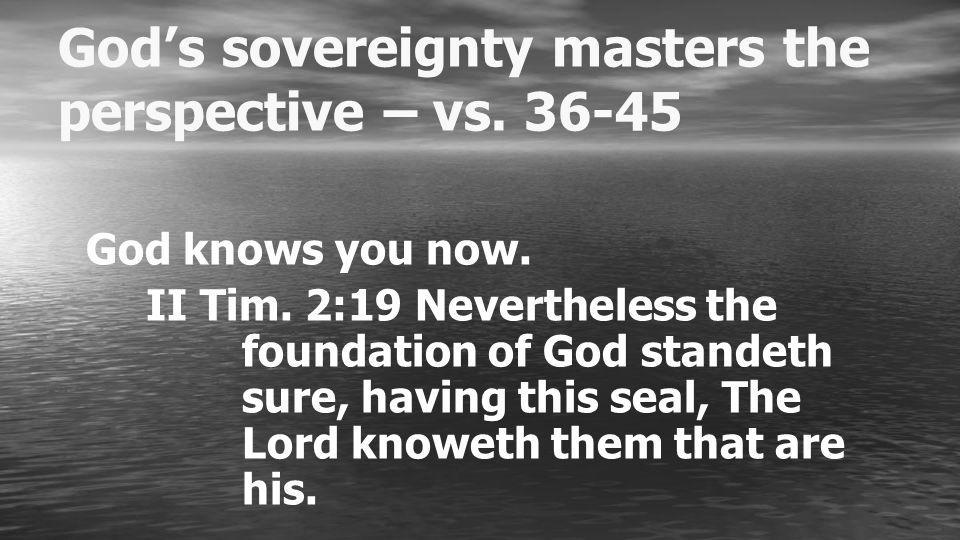 Gods sovereignty masters the perspective – vs. 36-45 God knows you now.