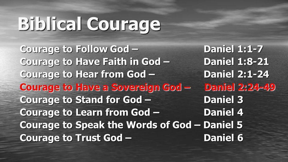 Biblical Courage Courage to Follow God – Daniel 1:1-7 Courage to Have Faith in God – Daniel 1:8-21 Courage to Hear from God – Daniel 2:1-24 Courage to Have a Sovereign God – Daniel 2:24-49 Courage to Stand for God – Daniel 3 Courage to Learn from God – Daniel 4 Courage to Speak the Words of God – Daniel 5 Courage to Trust God – Daniel 6