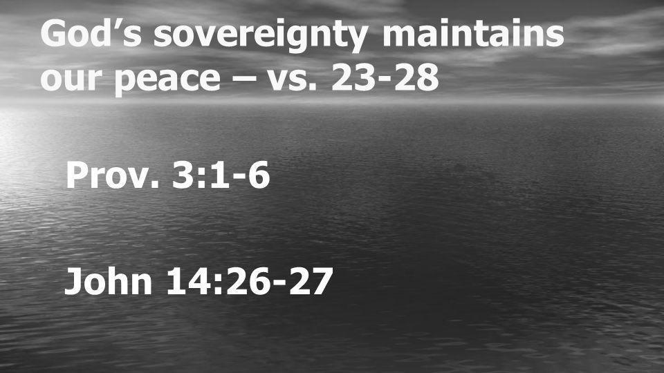 Gods sovereignty maintains our peace – vs. 23-28 Prov. 3:1-6 John 14:26-27