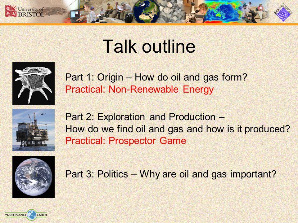 Talk outline Part 1: Origin – How do oil and gas form? Practical: Non-Renewable Energy Part 2: Exploration and Production – How do we find oil and gas