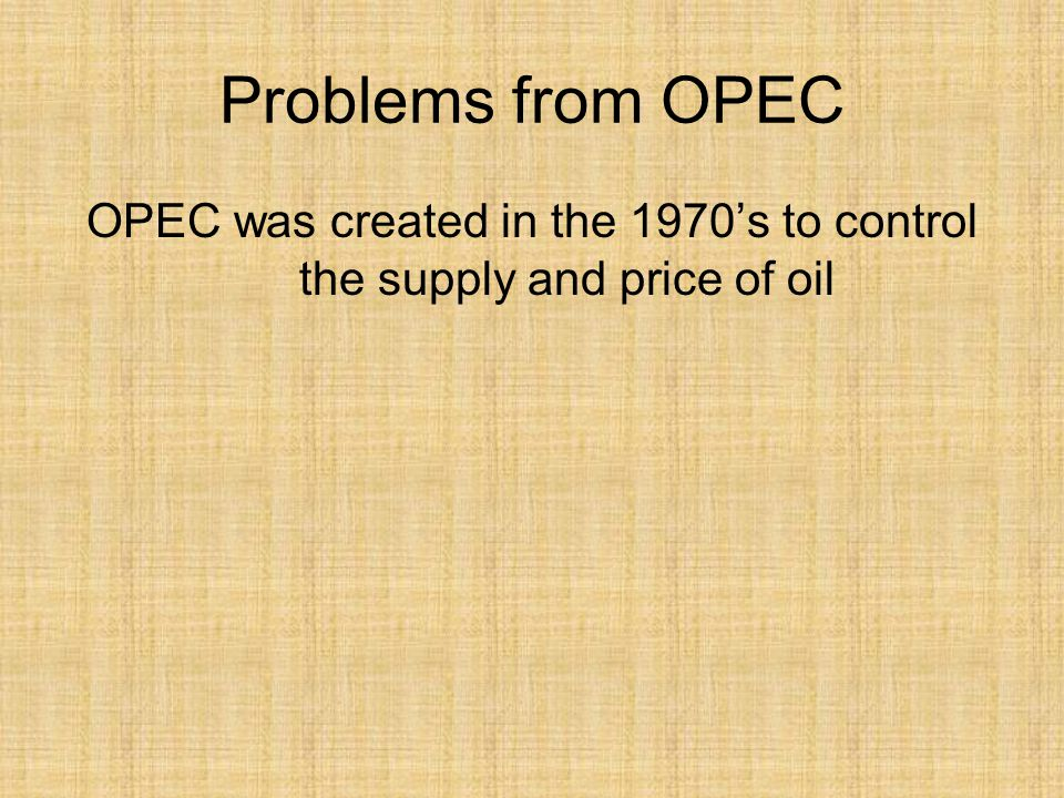 Problems from OPEC OPEC was created in the 1970s to control the supply and price of oil