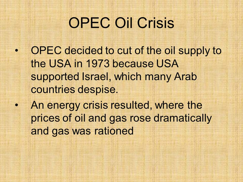 OPEC Oil Crisis OPEC decided to cut of the oil supply to the USA in 1973 because USA supported Israel, which many Arab countries despise. An energy cr