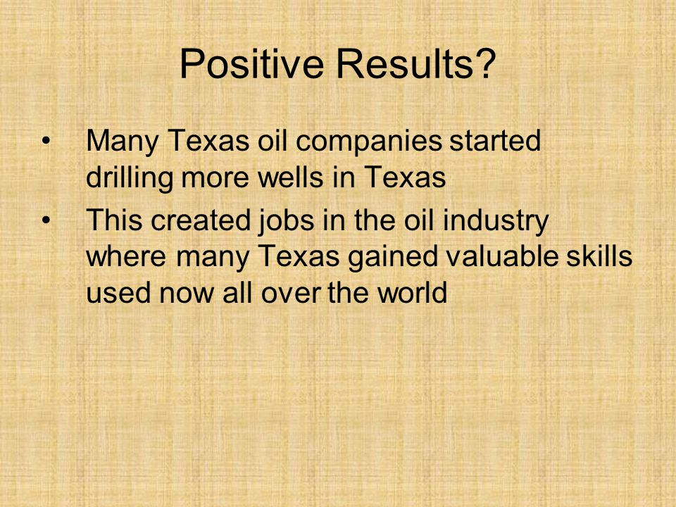 Positive Results? Many Texas oil companies started drilling more wells in Texas This created jobs in the oil industry where many Texas gained valuable