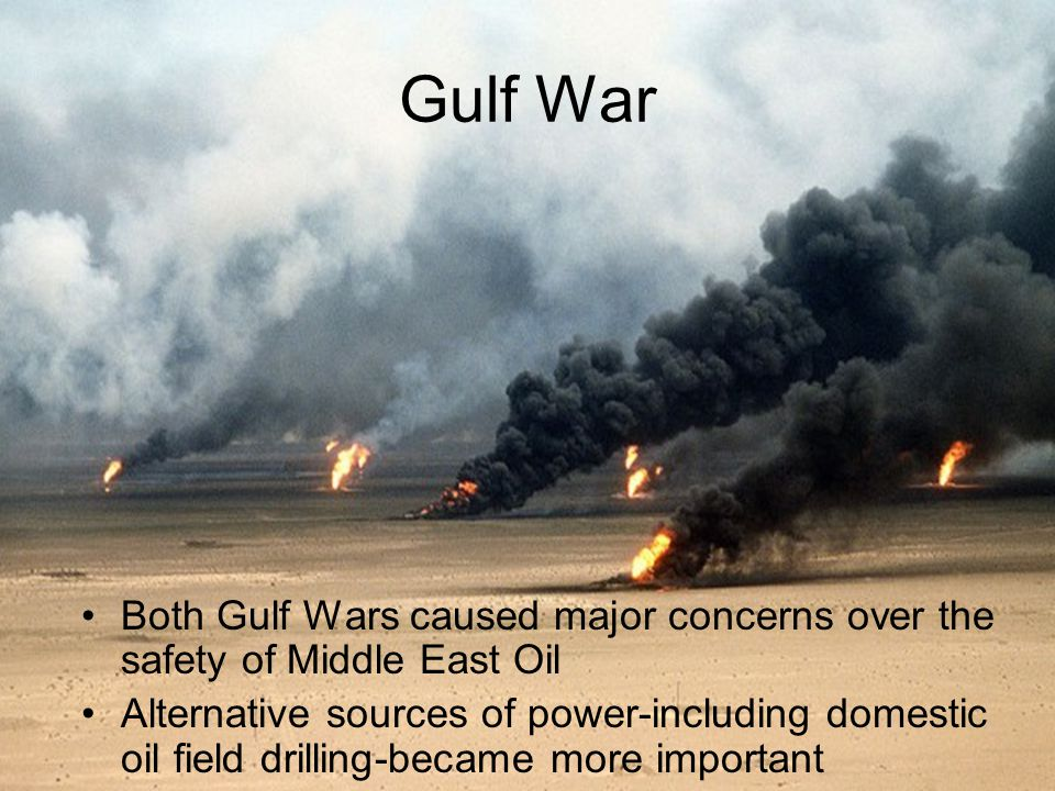 Gulf War Both Gulf Wars caused major concerns over the safety of Middle East Oil Alternative sources of power-including domestic oil field drilling-became more important
