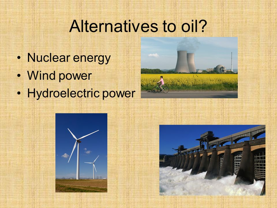 Alternatives to oil Nuclear energy Wind power Hydroelectric power