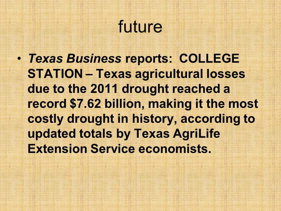 future Texas Business reports: COLLEGE STATION – Texas agricultural losses due to the 2011 drought reached a record $7.62 billion, making it the most