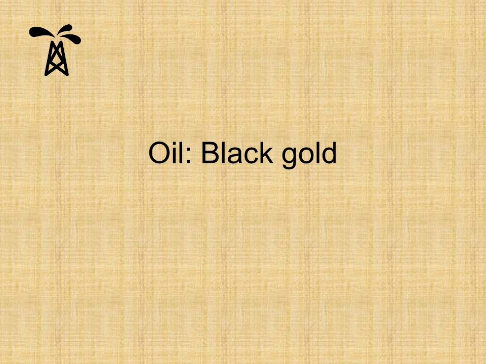 Oil: Black gold