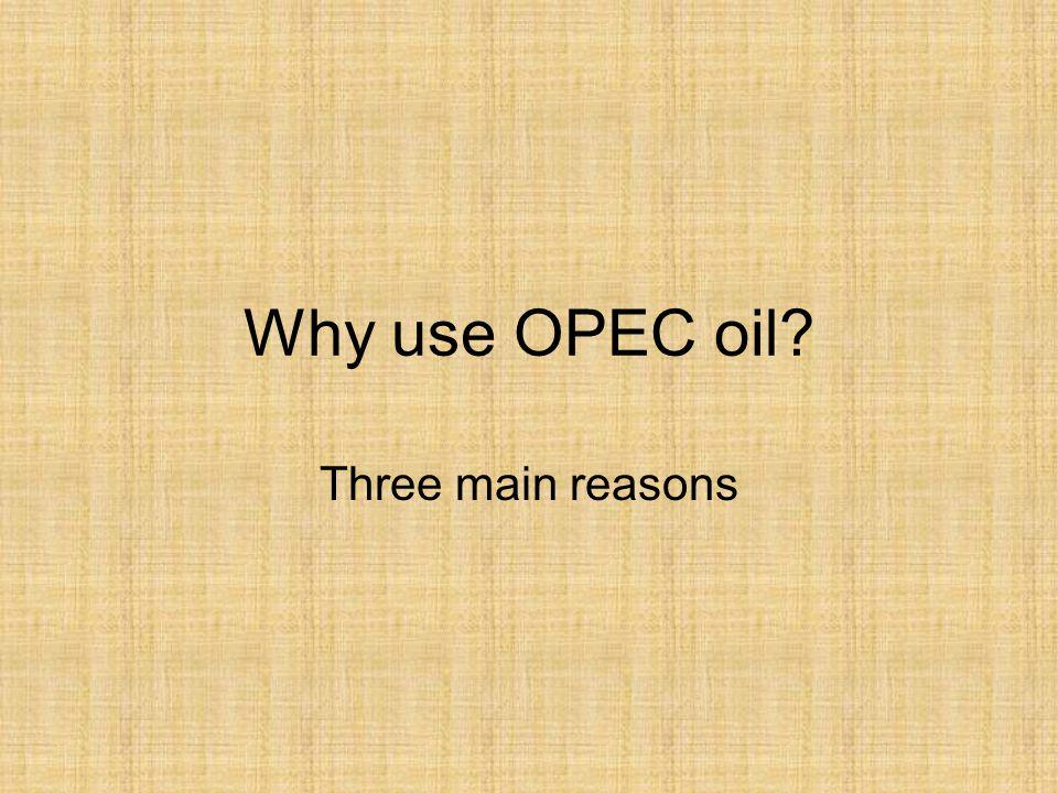 Why use OPEC oil? Three main reasons