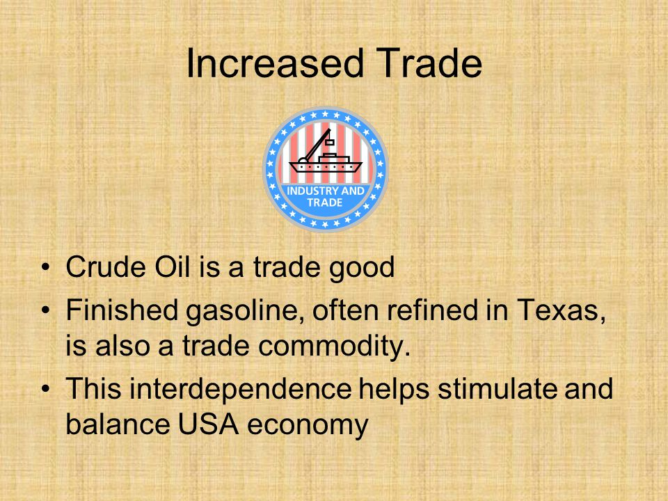 Increased Trade Crude Oil is a trade good Finished gasoline, often refined in Texas, is also a trade commodity.
