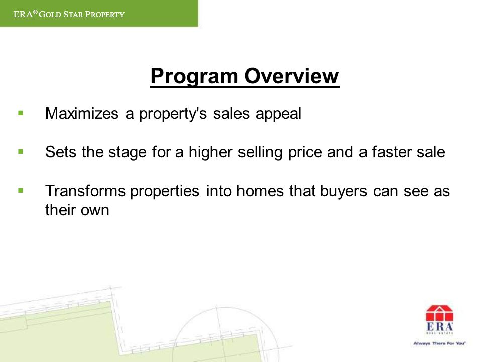 Program Overview Maximizes a property s sales appeal Sets the stage for a higher selling price and a faster sale Transforms properties into homes that buyers can see as their own ERA ® G OLD S TAR P ROPERTY