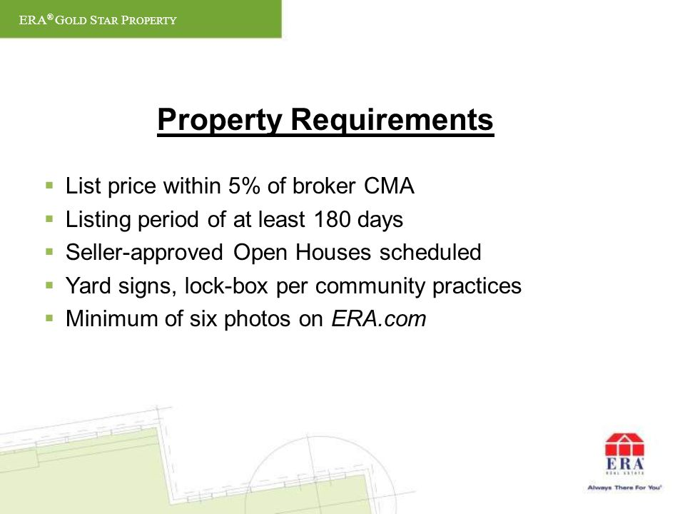 Property Requirements List price within 5% of broker CMA Listing period of at least 180 days Seller-approved Open Houses scheduled Yard signs, lock-box per community practices Minimum of six photos on ERA.com ERA ® G OLD S TAR P ROPERTY