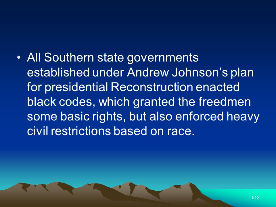 512 All Southern state governments established under Andrew Johnsons plan for presidential Reconstruction enacted black codes, which granted the freedmen some basic rights, but also enforced heavy civil restrictions based on race.