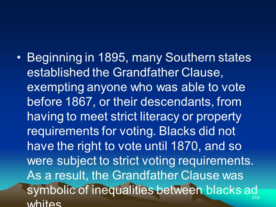 518 Beginning in 1895, many Southern states established the Grandfather Clause, exempting anyone who was able to vote before 1867, or their descendants, from having to meet strict literacy or property requirements for voting.